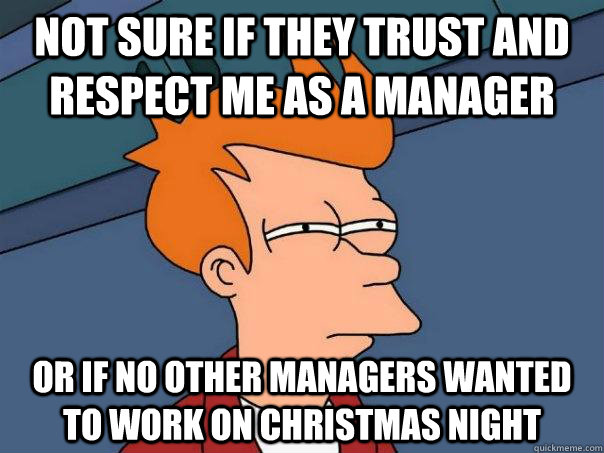 Not sure if they trust and respect me as a manager Or if no other managers wanted to work on christmas night  Futurama Fry
