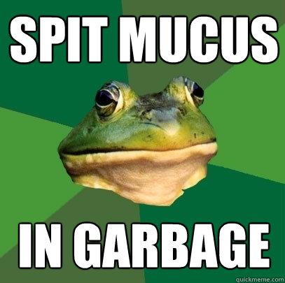 spit mucus in garbage - spit mucus in garbage  Foul Bachelor Frog