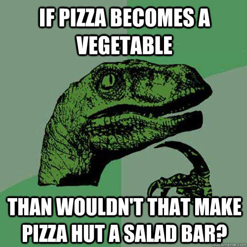 If pizza becomes a vegetable Than wouldn't that make Pizza Hut a salad bar? - If pizza becomes a vegetable Than wouldn't that make Pizza Hut a salad bar?  Philosoraptor