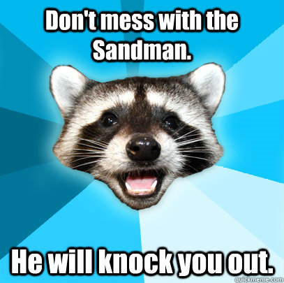 Don't mess with the Sandman. He will knock you out. - Don't mess with the Sandman. He will knock you out.  Lame Pun Coon