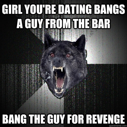 Girl you're dating bangs a guy from the bar bang the guy for revenge - Girl you're dating bangs a guy from the bar bang the guy for revenge  Insanity Wolf
