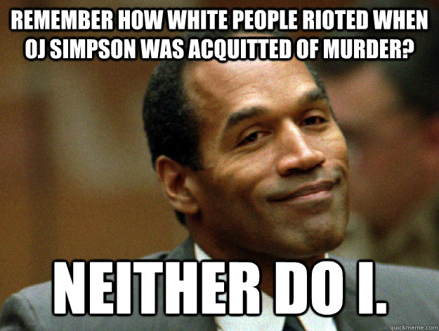 Remember how white people rioted when OJ Simpson was acquitted of murder? Neither do I.