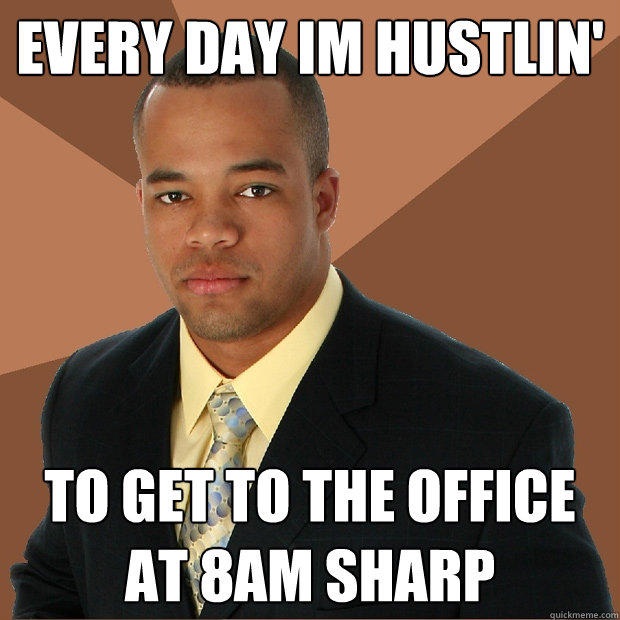 Every Day im Hustlin' to get to the office at 8am sharp - Every Day im Hustlin' to get to the office at 8am sharp  Successful Black Man
