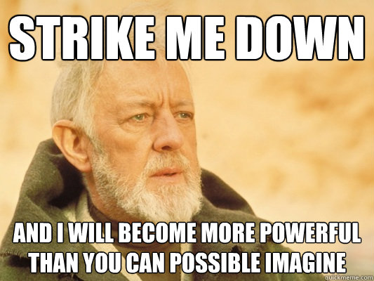 Strike me down  and I will become more powerful than you can possible imagine - Strike me down  and I will become more powerful than you can possible imagine  Obi Wan