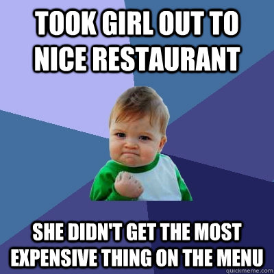 Took girl out to nice restaurant She didn't get the most expensive thing on the menu - Took girl out to nice restaurant She didn't get the most expensive thing on the menu  Success Kid
