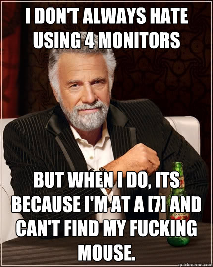 I don't always hate using 4 monitors but when I do, its because I'm at a [7] and can't find my fucking mouse. - I don't always hate using 4 monitors but when I do, its because I'm at a [7] and can't find my fucking mouse.  The Most Interesting Man In The World