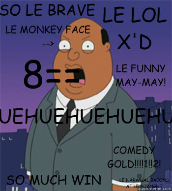 8== LE LOL X'D LE FUNNY MAY-MAY! SO MUCH WIN COMEDY GOLD!!!!1!!2! LE NARWHAL BACONS AT LE MIDNGHT HUEHUEHUEHUEHUEHUEHUEHUEHUEHUEHUEHUE LE MONKEY FACE --> SO LE BRAVE