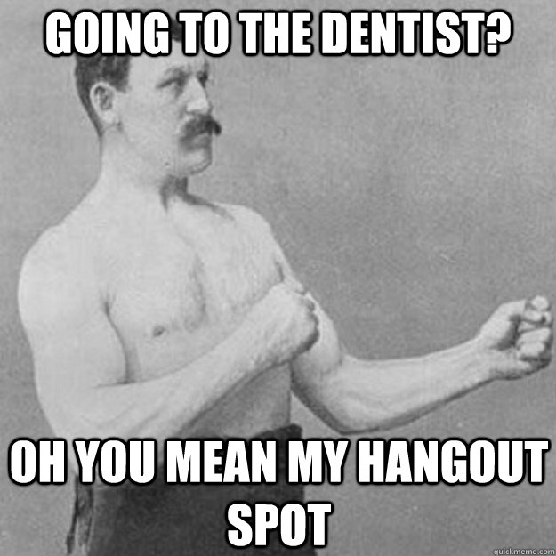 going to the dentist? Oh you mean my hangout spot - going to the dentist? Oh you mean my hangout spot  overly manly man