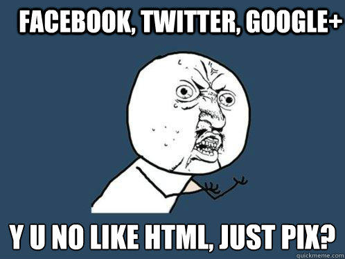 Facebook, Twitter, Google+ y u no like HTML, just pix? - Facebook, Twitter, Google+ y u no like HTML, just pix?  Y U No