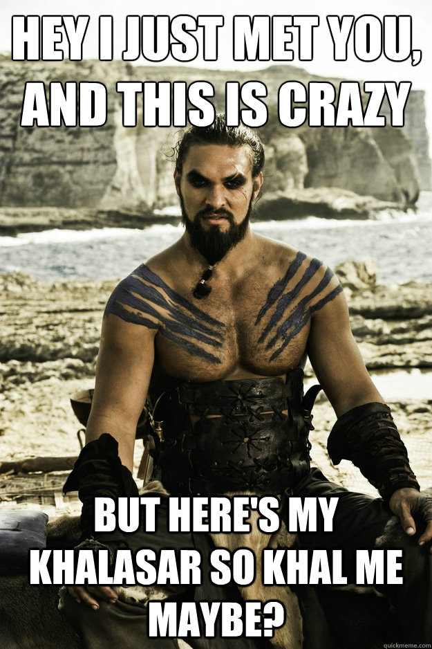 Hey I just met you, And this is crazy but here's my khalasar so khal me maybe?  - Hey I just met you, And this is crazy but here's my khalasar so khal me maybe?   Above It Khal Drogo