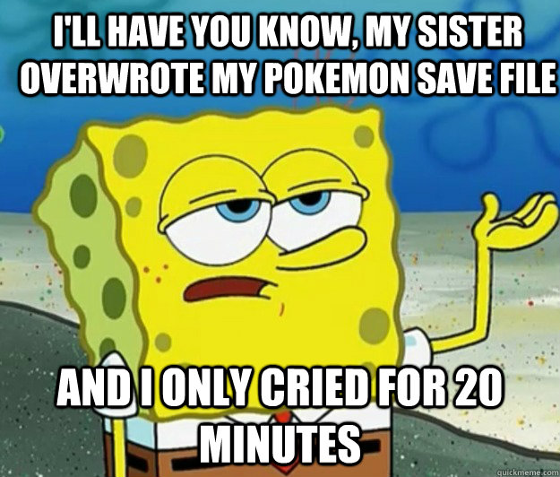 I'll have you know, my sister overwrote my pokemon save file And I only cried for 20 minutes - I'll have you know, my sister overwrote my pokemon save file And I only cried for 20 minutes  How tough am I