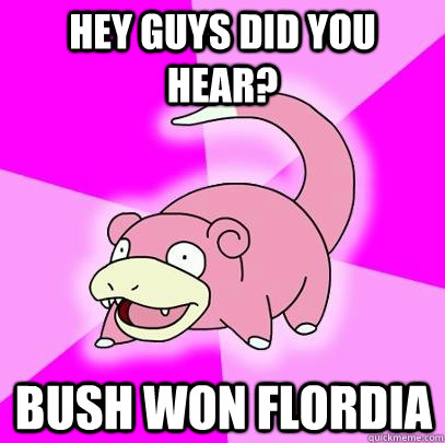 Hey guys did you hear? Bush won Flordia - Hey guys did you hear? Bush won Flordia  Slowpoke