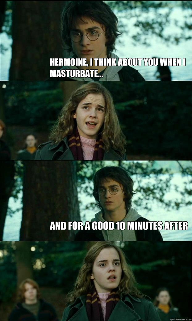 Hermoine, I think about you when I masturbate...  And for a good 10 minutes after - Hermoine, I think about you when I masturbate...  And for a good 10 minutes after  Horny Harry