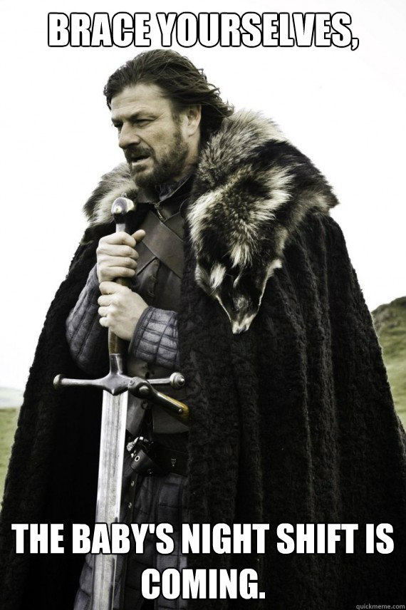 Brace yourselves, the baby's night shift is coming. - Brace yourselves, the baby's night shift is coming.  Brace yourself