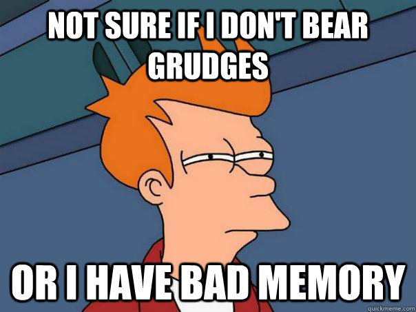 Not sure if I don't bear grudges or i have bad memory - Not sure if I don't bear grudges or i have bad memory  Futurama Fry