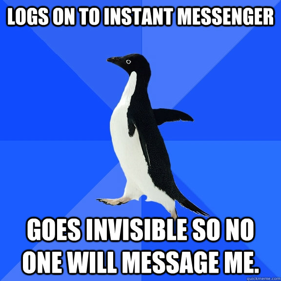 Logs on to instant messenger Goes invisible so no one will message me. - Logs on to instant messenger Goes invisible so no one will message me.  Socially Awkward Penguin