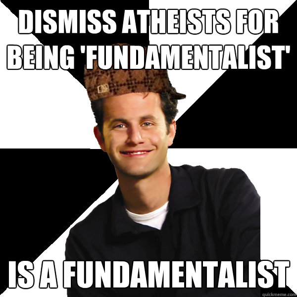Dismiss atheists for being 'fundamentalist' Is a fundamentalist - Dismiss atheists for being 'fundamentalist' Is a fundamentalist  Scumbag Christian