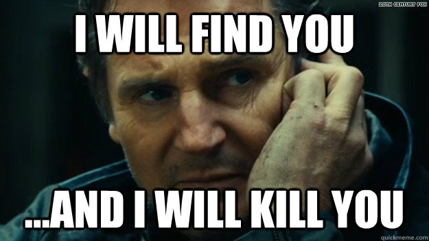 I will find you ...and i will kill you - I will find you ...and i will kill you  When trying to kill a spider in my room and it escapes