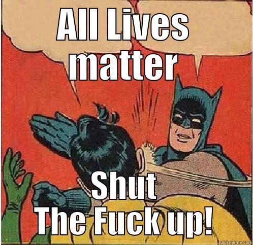 Black Lives Matter - ALL LIVES MATTER SHUT THE FUCK UP! Batman Slapping Robin