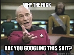 why the fuck are you googling this shit? - why the fuck are you googling this shit?  Annoyed Picard