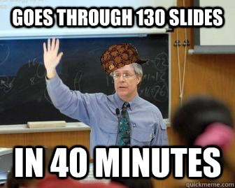 Goes through 130 slides In 40 minutes - Goes through 130 slides In 40 minutes  Scumbag Professor