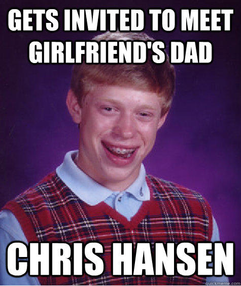 Gets invited to meet girlfriend's dad Chris Hansen - Gets invited to meet girlfriend's dad Chris Hansen  Bad Luck Brian