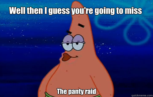 Well then I guess you're going to miss The panty raid - Well then I guess you're going to miss The panty raid  Panty Raid Patrick