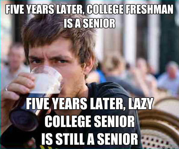 Five years later, College freshman  is a senior Five years later, Lazy college senior  is still a senior - Five years later, College freshman  is a senior Five years later, Lazy college senior  is still a senior  Lazy College Senior