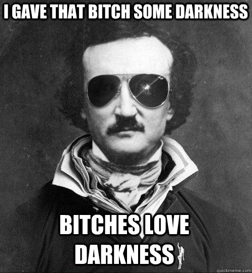 I GAVE THAT BITCH SOME DARKNESS BITCHES LOVE DARKNESS