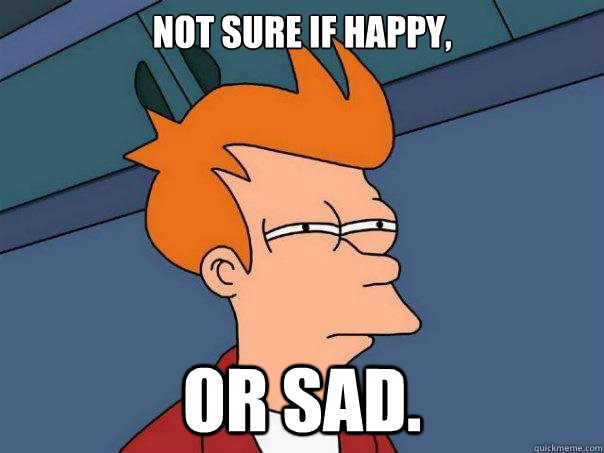 Not sure if happy, or sad. - Not sure if happy, or sad.  Futurama Fry