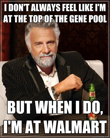 I don't always feel like I'm at the top of the gene pool But when I do, I'm at walmart - I don't always feel like I'm at the top of the gene pool But when I do, I'm at walmart  The Most Interesting Man In The World