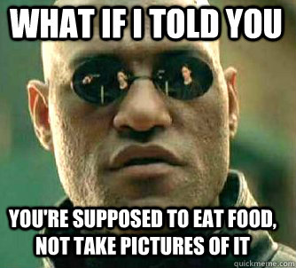 what if i told you you're supposed to eat food, not take pictures of it - what if i told you you're supposed to eat food, not take pictures of it  Matrix Morpheus