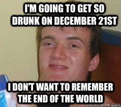 I'm going to get so drunk on december 21st i don't want to remember the end of the world