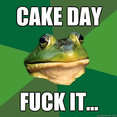 Cake Day fuck it... - Cake Day fuck it...  Foul Bachelor Frog