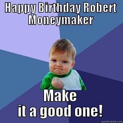 Let's Celebrate - HAPPY BIRTHDAY ROBERT MONEYMAKER MAKE IT A GOOD ONE! Success Kid