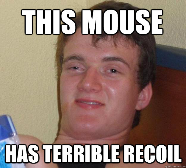 this mouse has terrible recoil - this mouse has terrible recoil  10 Guy