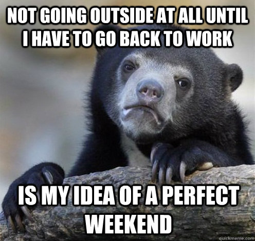 Not going outside at all until I have to go back to work is my idea of a perfect weekend