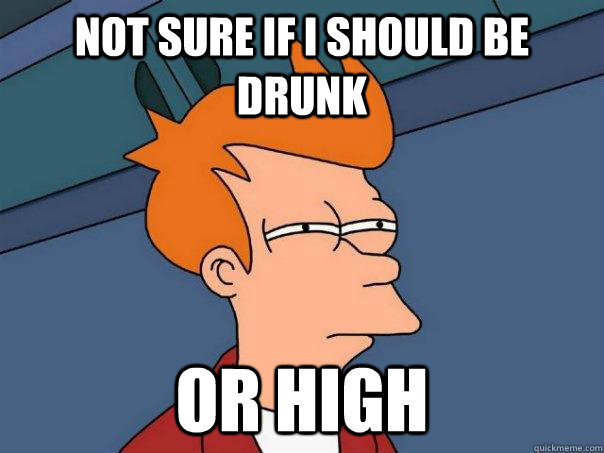 Not sure if i should be drunk or high - Not sure if i should be drunk or high  FuturamaFry