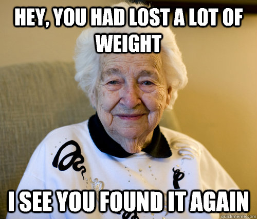 Hey, you had lost a lot of weight I see you found it again - Hey, you had lost a lot of weight I see you found it again  Scumbag Grandma