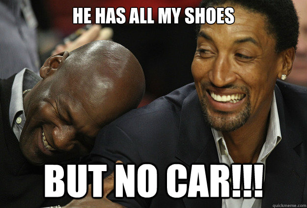 HE HAS ALL MY SHOES BUT NO CAR!!!