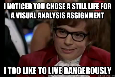 I noticed you chose a still life for a visual analysis assignment i too like to live dangerously - I noticed you chose a still life for a visual analysis assignment i too like to live dangerously  Dangerously - Austin Powers