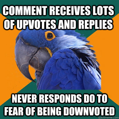 Comment receives lots of upvotes and replies never responds do to fear of being downvoted - Comment receives lots of upvotes and replies never responds do to fear of being downvoted  Paranoid Parrot
