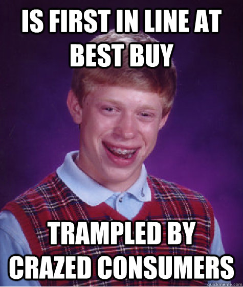 is first in line at best buy trampled by crazed consumers - is first in line at best buy trampled by crazed consumers  Bad Luck Brian