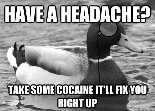 have a headache? take some cocaine it'll fix you right up - have a headache? take some cocaine it'll fix you right up  Outdated Advice Mallard