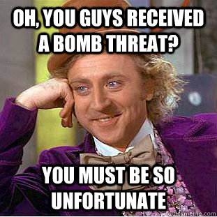 oh, you guys received a bomb threat? you must be so unfortunate - oh, you guys received a bomb threat? you must be so unfortunate  Condescending Wonka