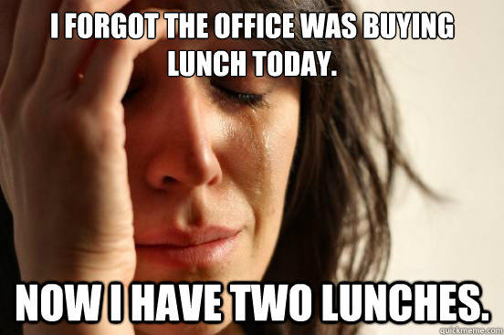 I forgot the office was buying lunch today. now I have two lunches. - I forgot the office was buying lunch today. now I have two lunches.  First World Problems
