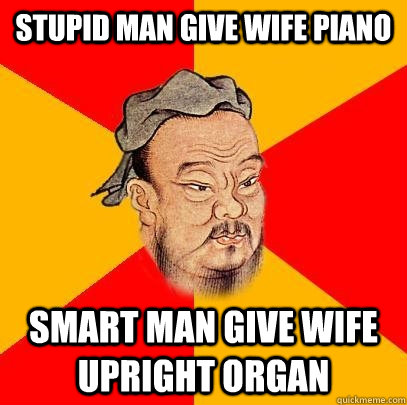 Stupid man give wife piano smart man give wife upright organ - Stupid man give wife piano smart man give wife upright organ  Confucius says