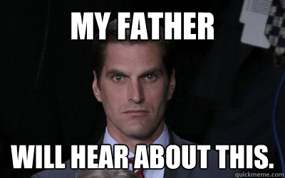 My father Will hear about this. - My father Will hear about this.  Menacing Josh Romney