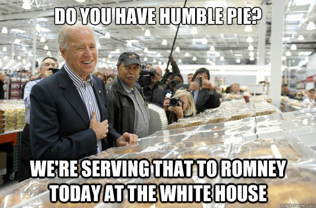 Do you have humble pie? We're serving that to Romney today at the white house - Do you have humble pie? We're serving that to Romney today at the white house  Biden Humble Pie Romney