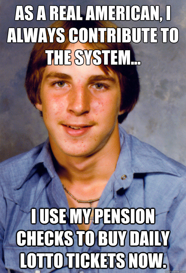 As a real American, I always contribute to the system... I use my pension checks to buy daily lotto tickets now.  - As a real American, I always contribute to the system... I use my pension checks to buy daily lotto tickets now.   Old Economy Steven